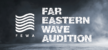 FAR EASTERN WAVE AUDITION