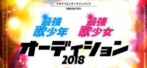 ワタナベエンターテインメントPRESENTS 最強歌少年 最強歌少女 オーディション2018