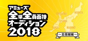 アミューズ全県全員面接オーディション2018 ~北信越編~