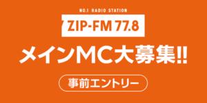 ZIP-FM 77.8 メインMC大募集!!