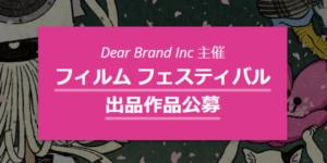 Dear Brand Inc 主催 フィルム フェスティバル 出品作品公募